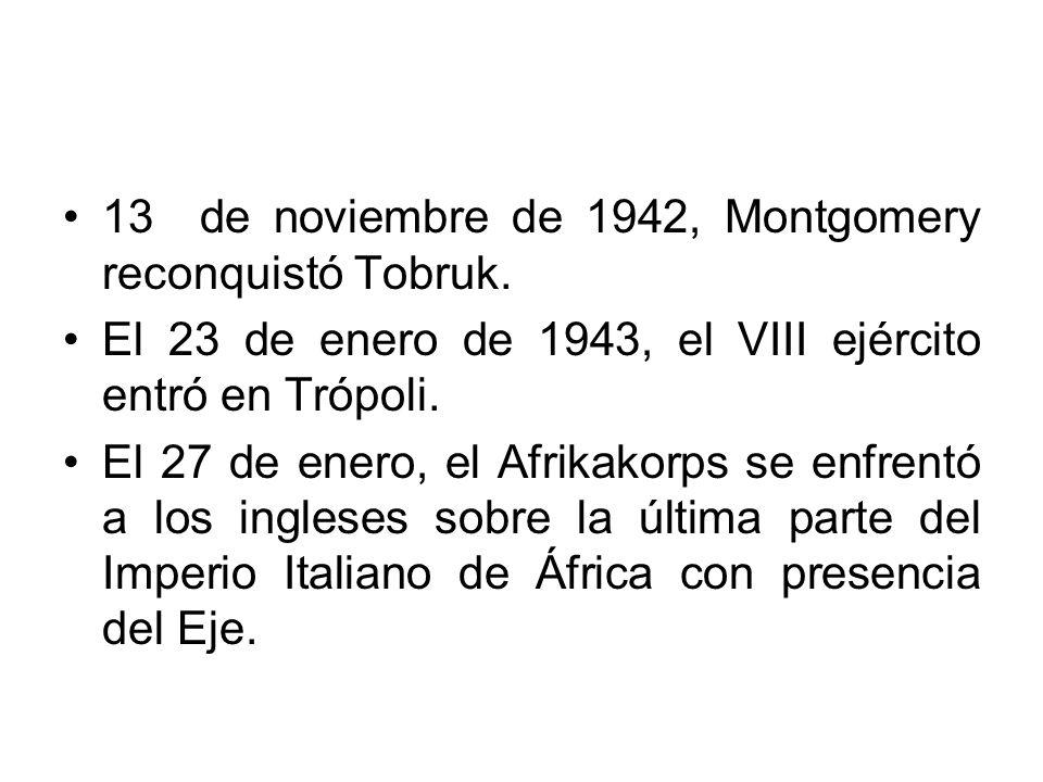 13 de noviembre de 1942, Montgomery reconquistó Tobruk. El 23 de enero de 1943, el VIII ejército entró en Trópoli. El 27 de enero, el Afrikakorps se e