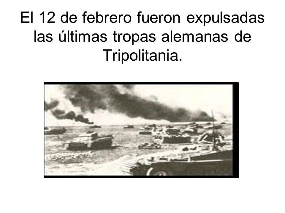 El 12 de febrero fueron expulsadas las últimas tropas alemanas de Tripolitania.