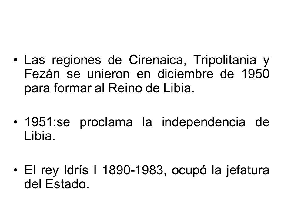 Las regiones de Cirenaica, Tripolitania y Fezán se unieron en diciembre de 1950 para formar al Reino de Libia. 1951:se proclama la independencia de Li