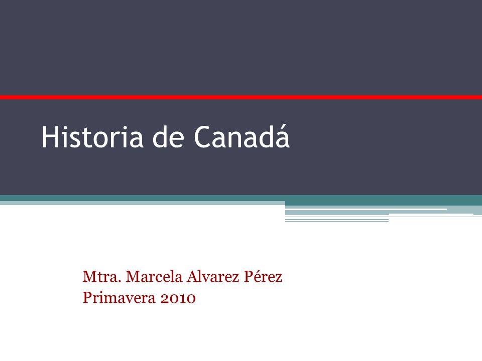 Historia de Canadá Mtra. Marcela Alvarez Pérez Primavera 2010