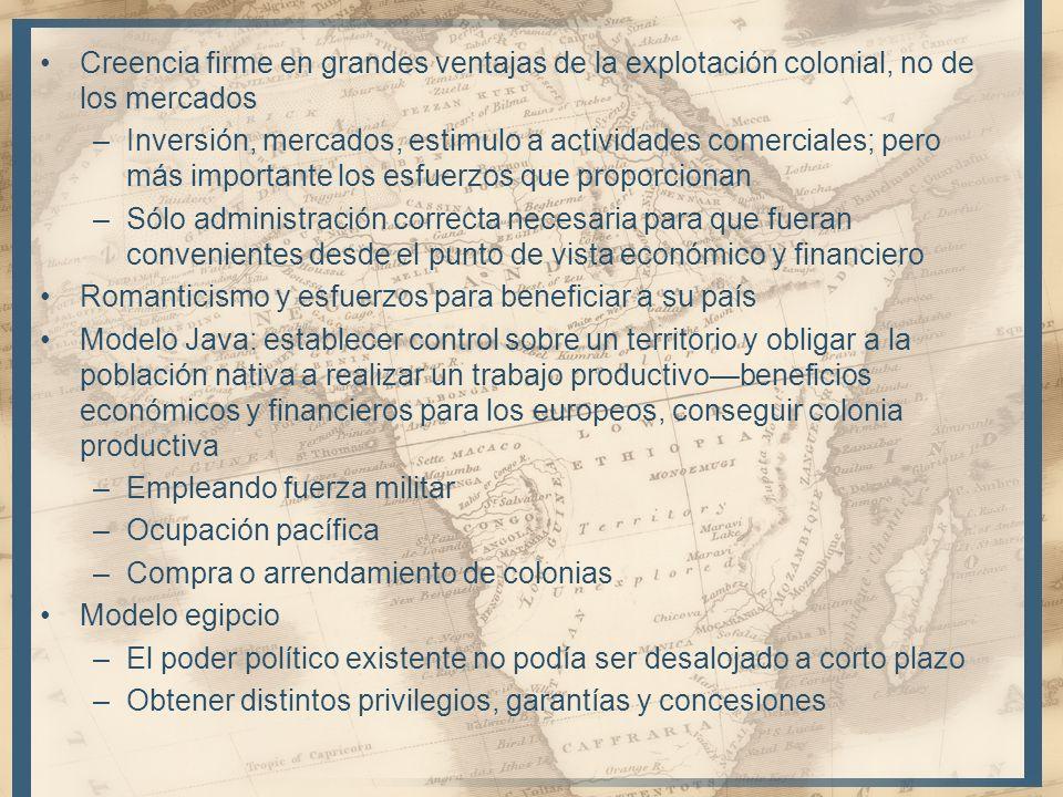 Creencia firme en grandes ventajas de la explotación colonial, no de los mercados –Inversión, mercados, estimulo a actividades comerciales; pero más i