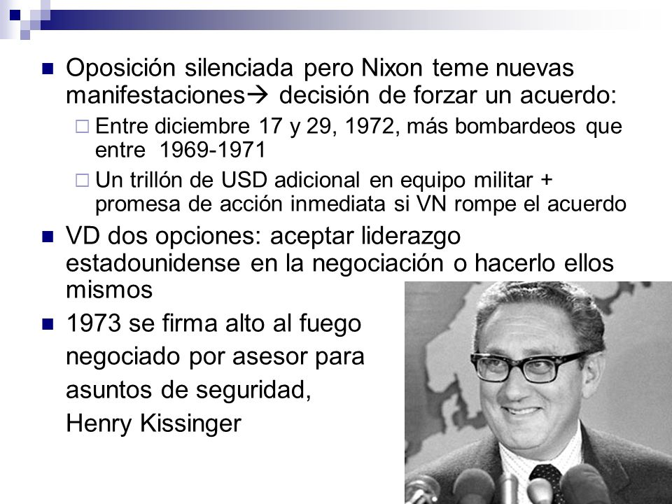 Oposición silenciada pero Nixon teme nuevas manifestaciones decisión de forzar un acuerdo: Entre diciembre 17 y 29, 1972, más bombardeos que entre 1969-1971 Un trillón de USD adicional en equipo militar + promesa de acción inmediata si VN rompe el acuerdo VD dos opciones: aceptar liderazgo estadounidense en la negociación o hacerlo ellos mismos 1973 se firma alto al fuego negociado por asesor para asuntos de seguridad, Henry Kissinger