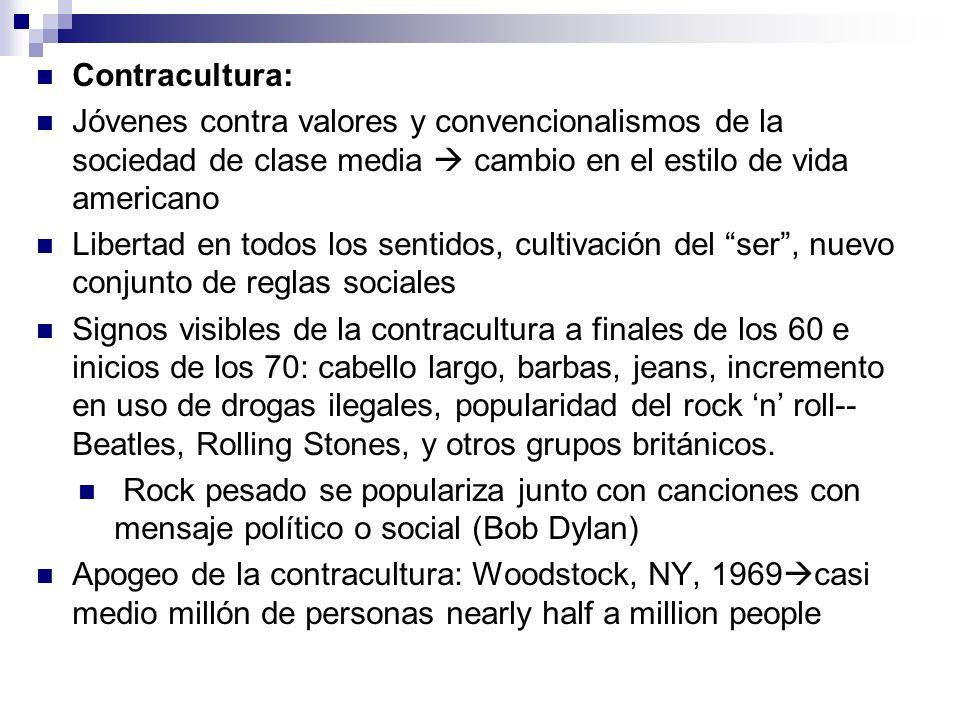 Contracultura: Jóvenes contra valores y convencionalismos de la sociedad de clase media cambio en el estilo de vida americano Libertad en todos los sentidos, cultivación del ser, nuevo conjunto de reglas sociales Signos visibles de la contracultura a finales de los 60 e inicios de los 70: cabello largo, barbas, jeans, incremento en uso de drogas ilegales, popularidad del rock n roll-- Beatles, Rolling Stones, y otros grupos británicos.