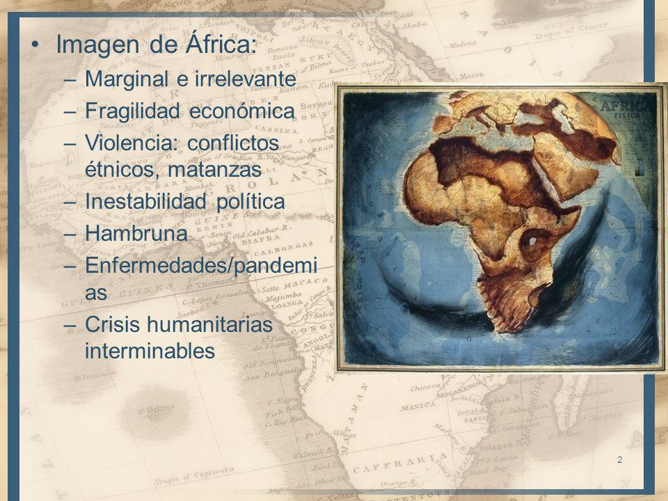 Imagen de África: –Marginal e irrelevante –Fragilidad económica –Violencia: conflictos étnicos, matanzas –Inestabilidad política –Hambruna –Enfermedad