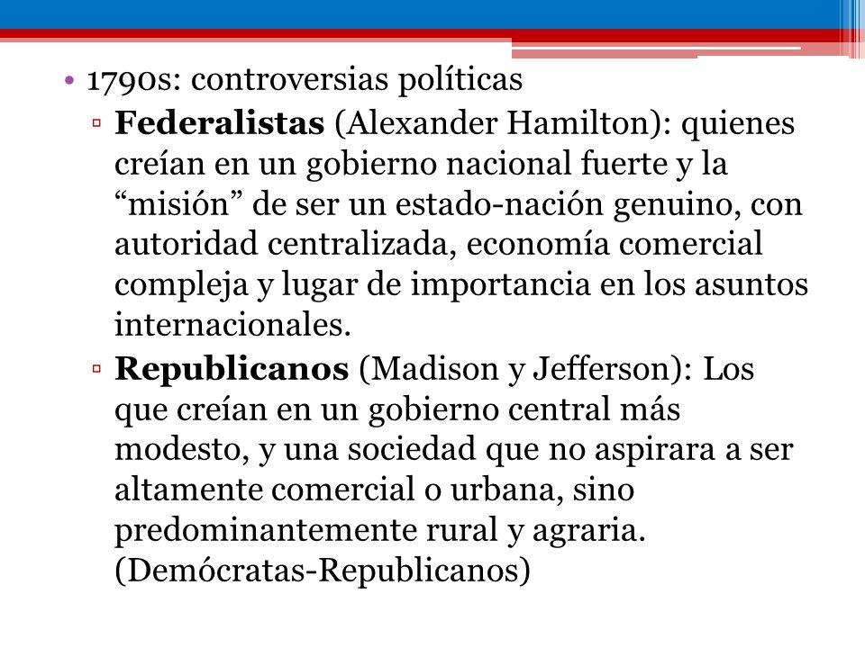 1790s: controversias políticas Federalistas (Alexander Hamilton): quienes creían en un gobierno nacional fuerte y la misión de ser un estado-nación ge