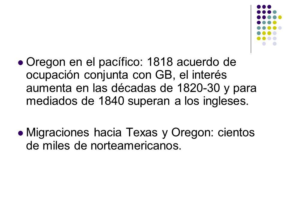 Oregon en el pacífico: 1818 acuerdo de ocupación conjunta con GB, el interés aumenta en las décadas de 1820-30 y para mediados de 1840 superan a los i