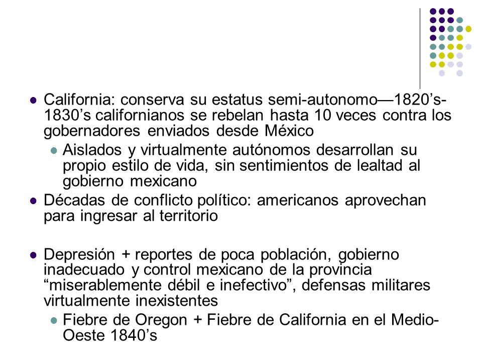 California: conserva su estatus semi-autonomo1820s- 1830s californianos se rebelan hasta 10 veces contra los gobernadores enviados desde México Aislad
