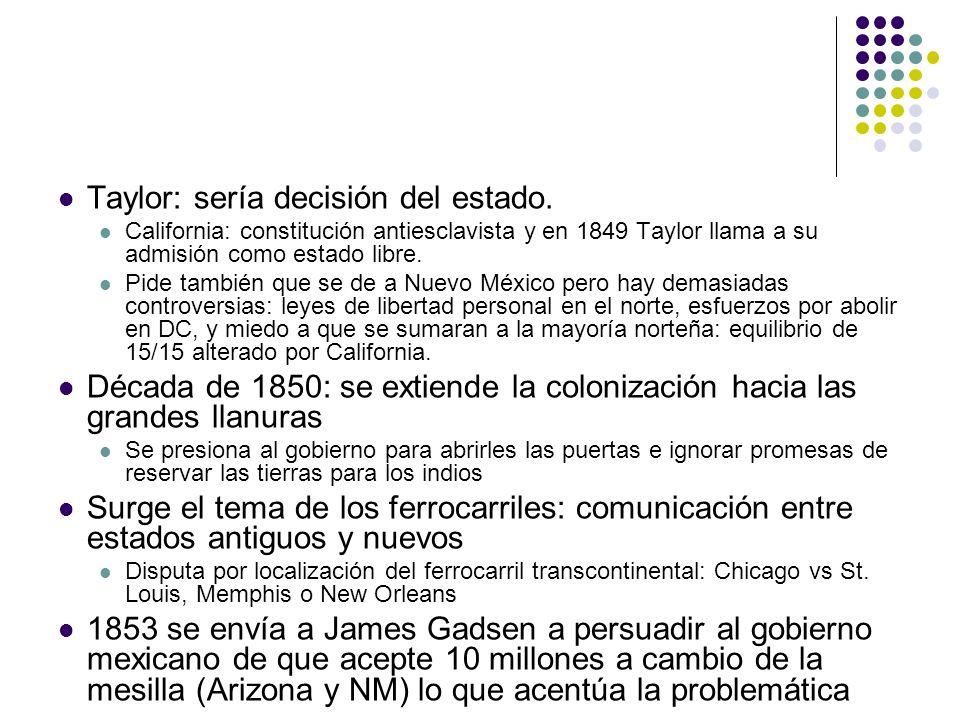 Taylor: sería decisión del estado. California: constitución antiesclavista y en 1849 Taylor llama a su admisión como estado libre. Pide también que se