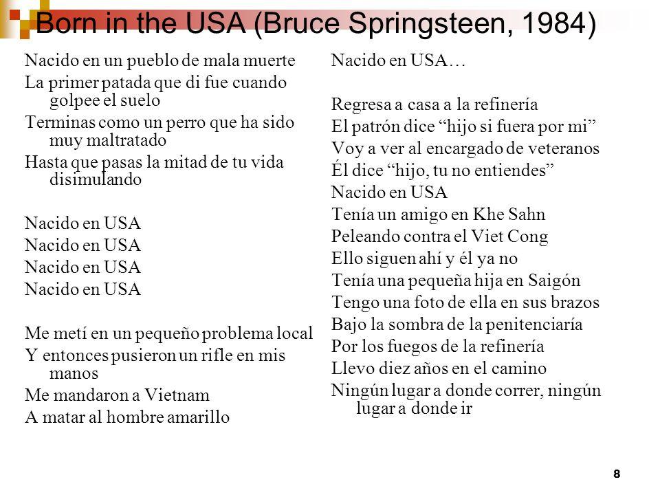 8 Born in the USA (Bruce Springsteen, 1984) Nacido en un pueblo de mala muerte La primer patada que di fue cuando golpee el suelo Terminas como un perro que ha sido muy maltratado Hasta que pasas la mitad de tu vida disimulando Nacido en USA Me metí en un pequeño problema local Y entonces pusieron un rifle en mis manos Me mandaron a Vietnam A matar al hombre amarillo Nacido en USA… Regresa a casa a la refinería El patrón dice hijo si fuera por mi Voy a ver al encargado de veteranos Él dice hijo, tu no entiendes Nacido en USA Tenía un amigo en Khe Sahn Peleando contra el Viet Cong Ello siguen ahí y él ya no Tenía una pequeña hija en Saigón Tengo una foto de ella en sus brazos Bajo la sombra de la penitenciaría Por los fuegos de la refinería Llevo diez años en el camino Ningún lugar a donde correr, ningún lugar a donde ir