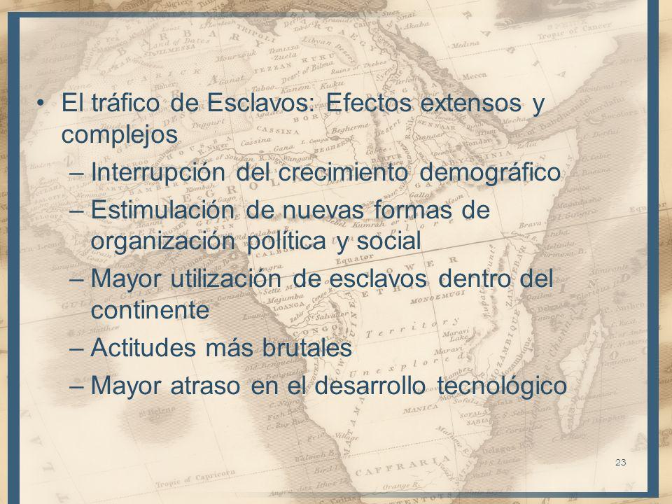 El tráfico de Esclavos: Efectos extensos y complejos –Interrupción del crecimiento demográfico –Estimulación de nuevas formas de organización política