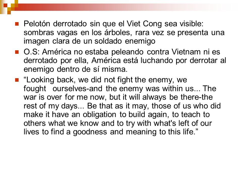 Pelotón derrotado sin que el Viet Cong sea visible: sombras vagas en los árboles, rara vez se presenta una imagen clara de un soldado enemigo O.S: América no estaba peleando contra Vietnam ni es derrotado por ella, América está luchando por derrotar al enemigo dentro de sí misma.
