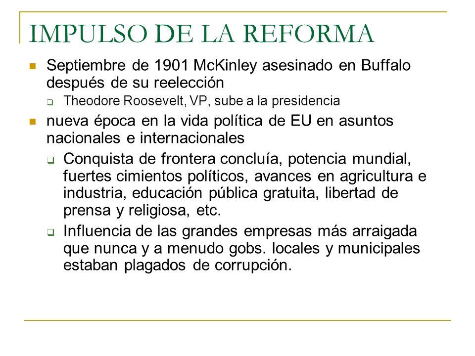 IMPULSO DE LA REFORMA Septiembre de 1901 McKinley asesinado en Buffalo después de su reelección Theodore Roosevelt, VP, sube a la presidencia nueva ép