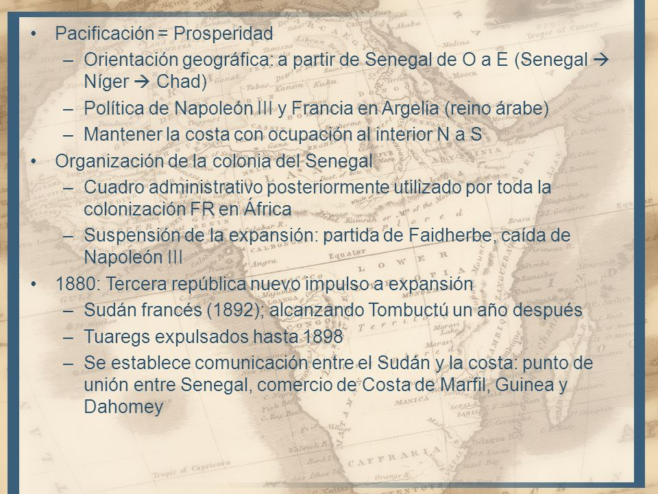 Pacificación = Prosperidad –Orientación geográfica: a partir de Senegal de O a E (Senegal Níger Chad) –Política de Napoleón III y Francia en Argelia (