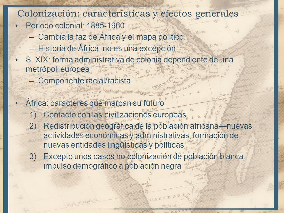 Colonización: características y efectos generales Periodo colonial: 1885-1960 –Cambia la faz de África y el mapa político –Historia de África: no es u