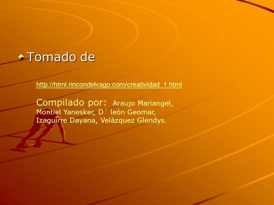 Tomado de http://html.rincondelvago.com/creatividad_1.html Compilado por: Araujo Mariangel, Montiel Yanesker, D´ león Geomar, Izaguirre Dayana, Velàzq