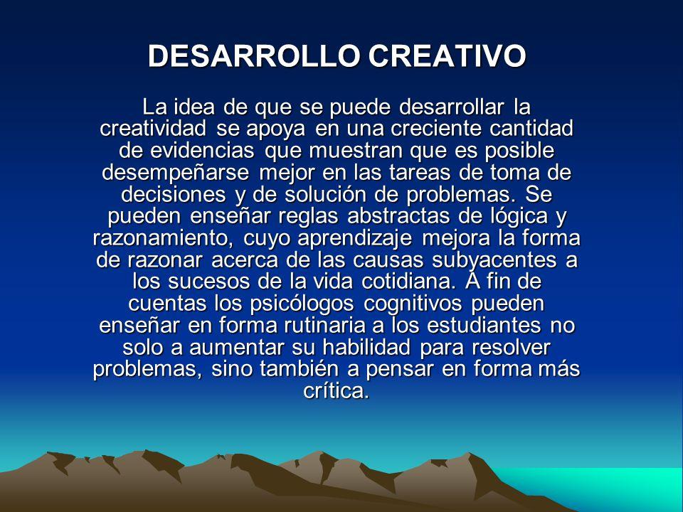 DESARROLLO CREATIVO La idea de que se puede desarrollar la creatividad se apoya en una creciente cantidad de evidencias que muestran que es posible desempeñarse mejor en las tareas de toma de decisiones y de solución de problemas.