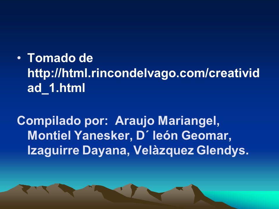 Tomado de http://html.rincondelvago.com/creativid ad_1.html Compilado por: Araujo Mariangel, Montiel Yanesker, D´ león Geomar, Izaguirre Dayana, Velàzquez Glendys.