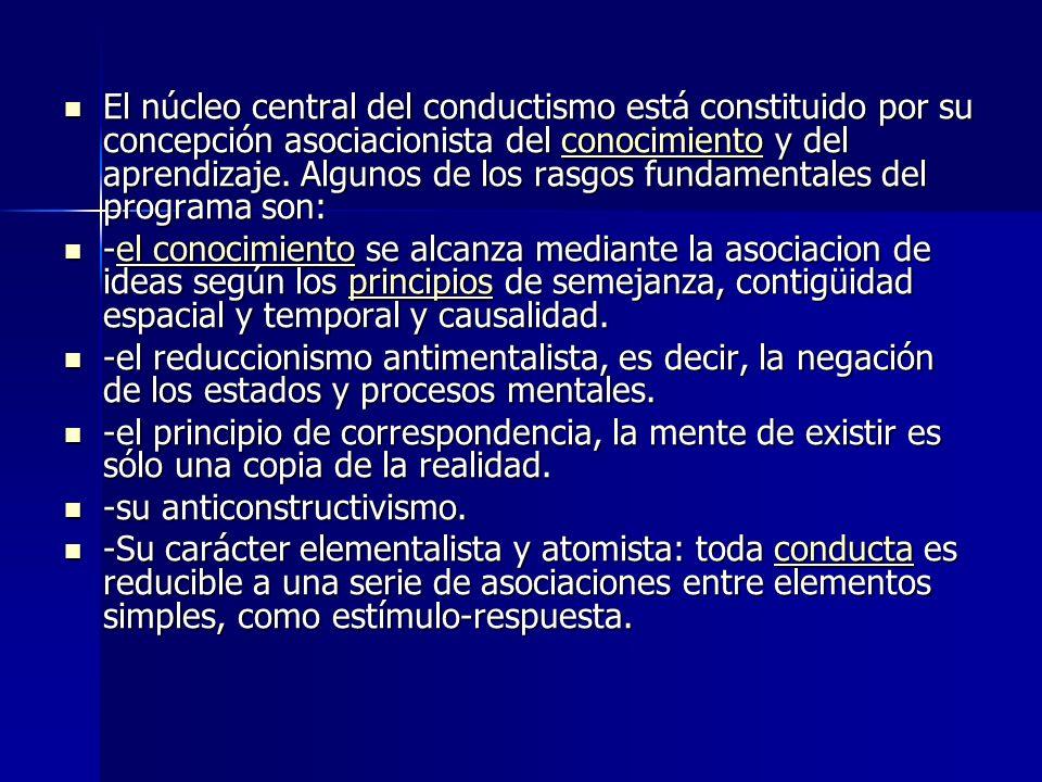 El núcleo central del conductismo está constituido por su concepción asociacionista del conocimiento y del aprendizaje. Algunos de los rasgos fundamen