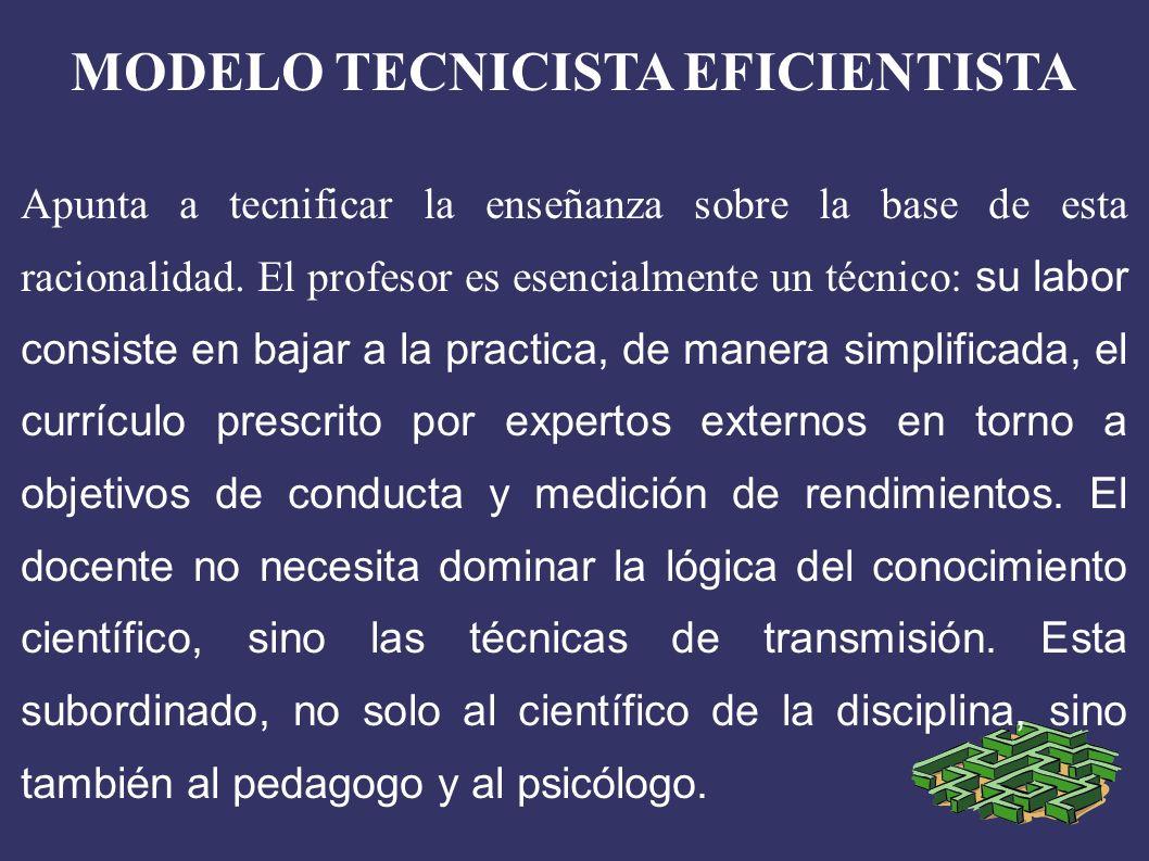 MODELO TECNICISTA EFICIENTISTA Apunta a tecnificar la enseñanza sobre la base de esta racionalidad.