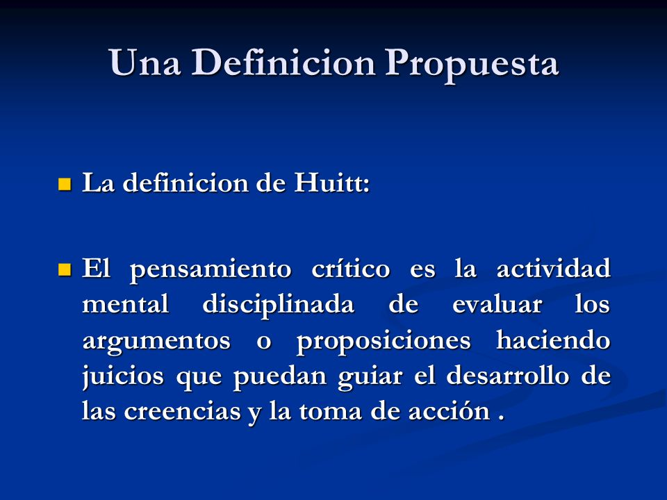 Una Definicion Propuesta La definicion de Huitt: La definicion de Huitt: El pensamiento crítico es la actividad mental disciplinada de evaluar los arg