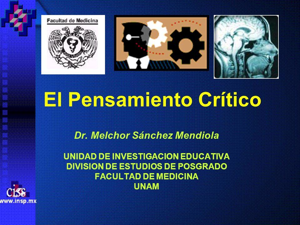 El Pensamiento Crítico Dr. Melchor Sánchez Mendiola UNIDAD DE INVESTIGACION EDUCATIVA DIVISION DE ESTUDIOS DE POSGRADO FACULTAD DE MEDICINA UNAM