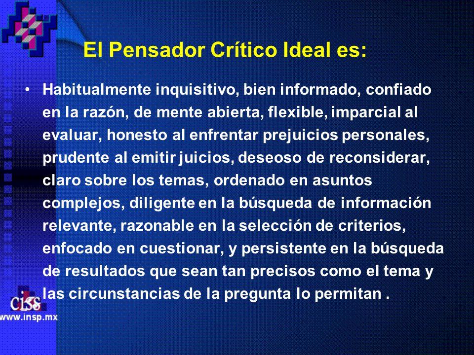 El Pensador Crítico Ideal es: Habitualmente inquisitivo, bien informado, confiado en la razón, de mente abierta, flexible, imparcial al evaluar, hones