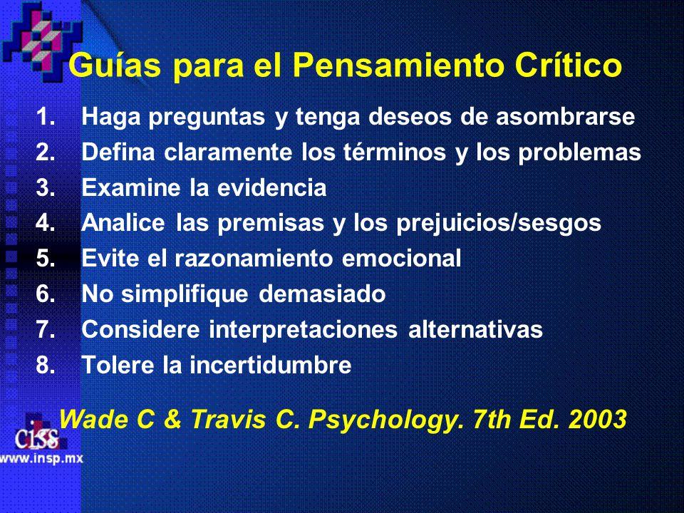 Guías para el Pensamiento Crítico 1.Haga preguntas y tenga deseos de asombrarse 2.Defina claramente los términos y los problemas 3.Examine la evidenci