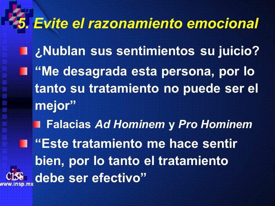 5. Evite el razonamiento emocional ¿Nublan sus sentimientos su juicio? Me desagrada esta persona, por lo tanto su tratamiento no puede ser el mejor Fa