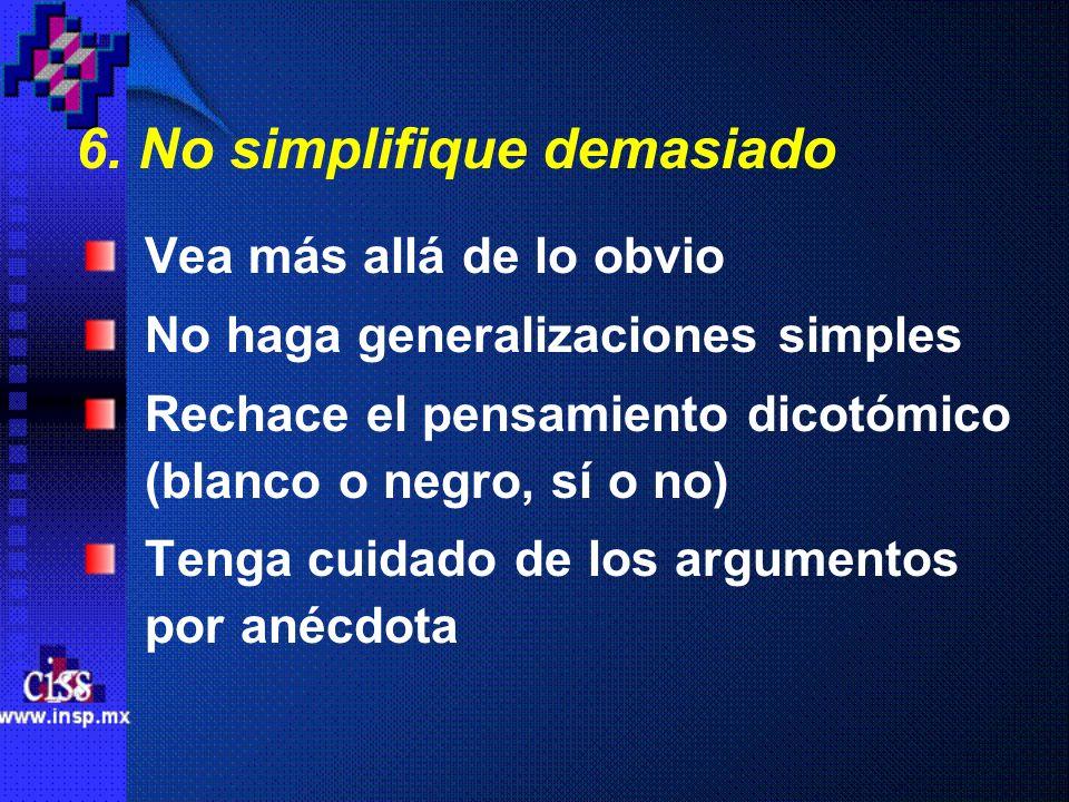 6. No simplifique demasiado Vea más allá de lo obvio No haga generalizaciones simples Rechace el pensamiento dicotómico (blanco o negro, sí o no) Teng