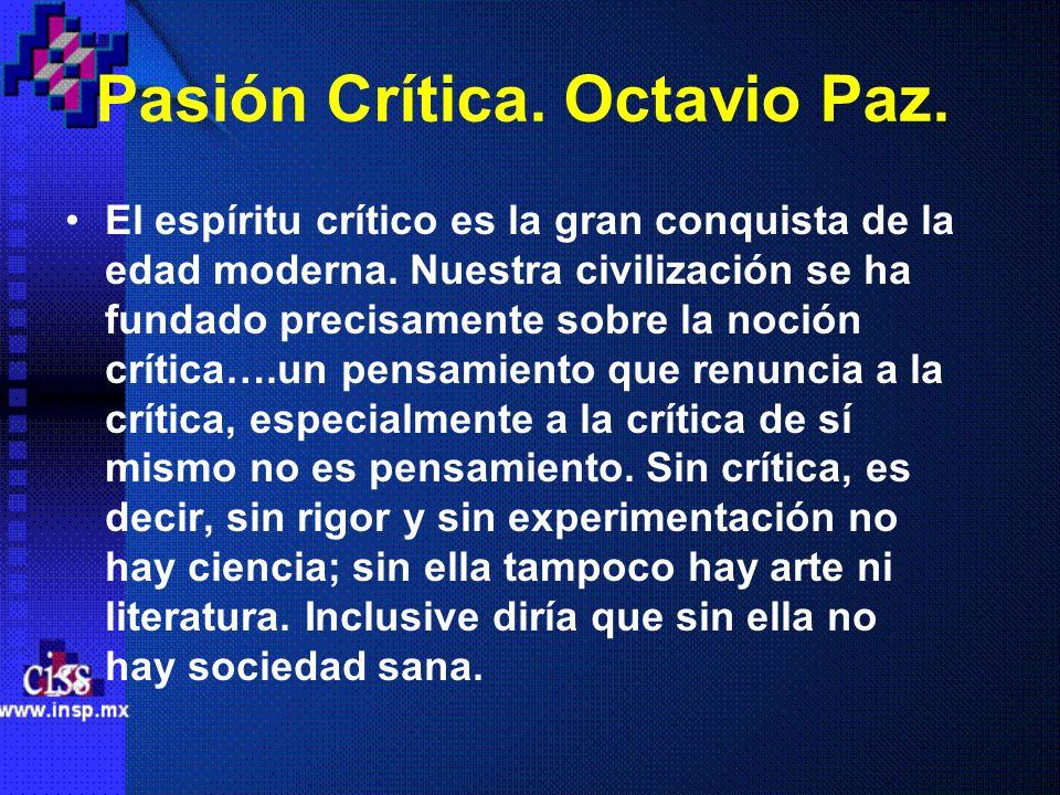 Pasión Crítica. Octavio Paz. El espíritu crítico es la gran conquista de la edad moderna. Nuestra civilización se ha fundado precisamente sobre la noc
