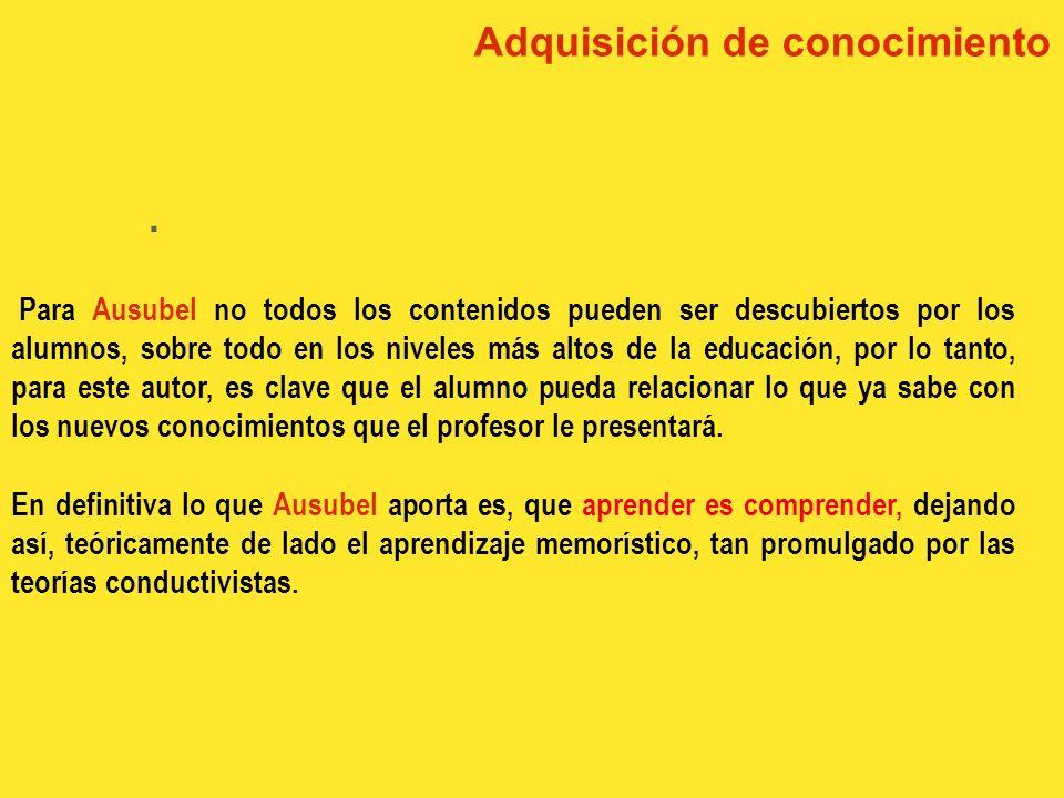 Adquisición de conocimiento. Ausubel dice, no sólo se aprende cuando se realiza una actividad física como manipular, interpretar etc. ( Piaget ), sino