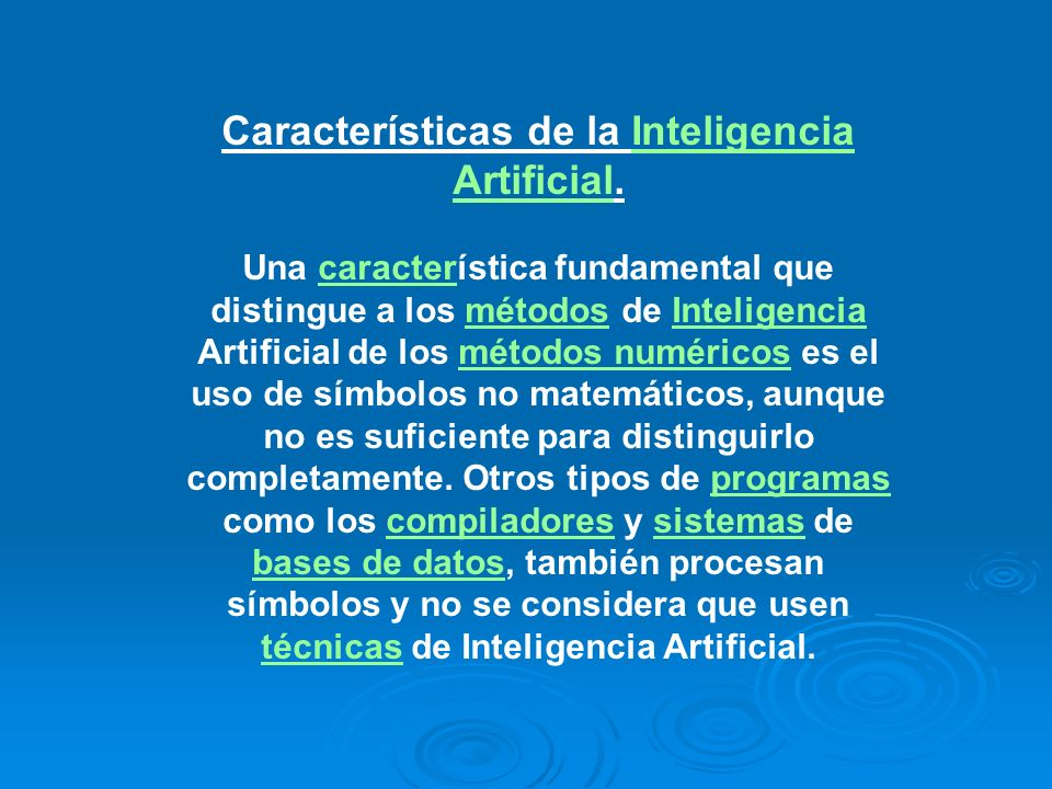 Características de la Inteligencia Artificial.Inteligencia Artificial Una característica fundamental que distingue a los métodos de Inteligencia Artificial de los métodos numéricos es el uso de símbolos no matemáticos, aunque no es suficiente para distinguirlo completamente.