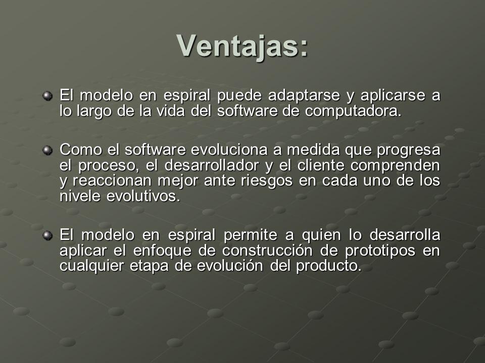 Ventajas: El modelo en espiral puede adaptarse y aplicarse a lo largo de la vida del software de computadora. Como el software evoluciona a medida que