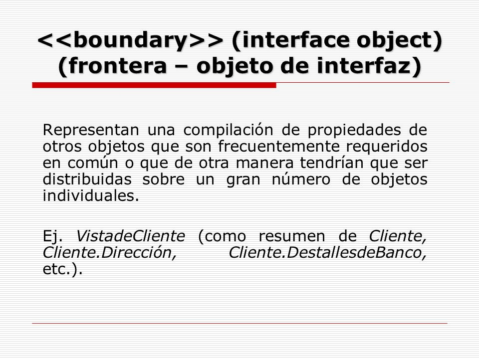 > (interface object) (frontera – objeto de interfaz) > (interface object) (frontera – objeto de interfaz) Representan una compilación de propiedades de otros objetos que son frecuentemente requeridos en común o que de otra manera tendrían que ser distribuidas sobre un gran número de objetos individuales.