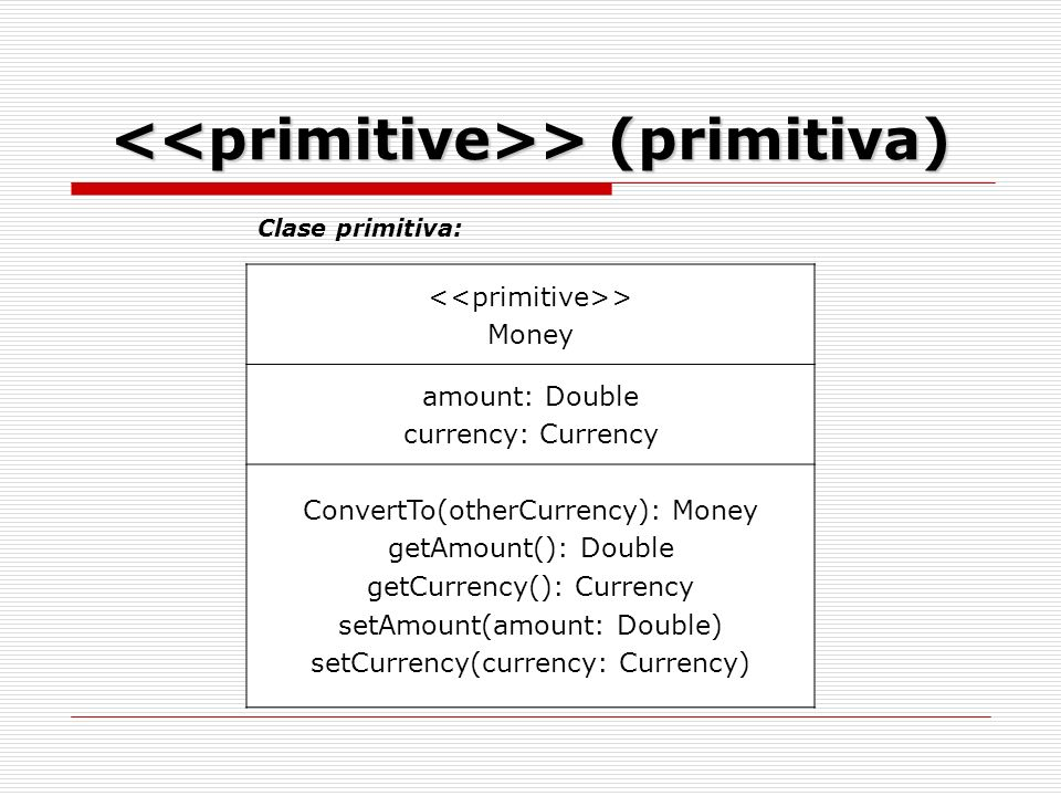 > Money amount: Double currency: Currency ConvertTo(otherCurrency): Money getAmount(): Double getCurrency(): Currency setAmount(amount: Double) setCurrency(currency: Currency) Clase primitiva: > (primitiva) > (primitiva)