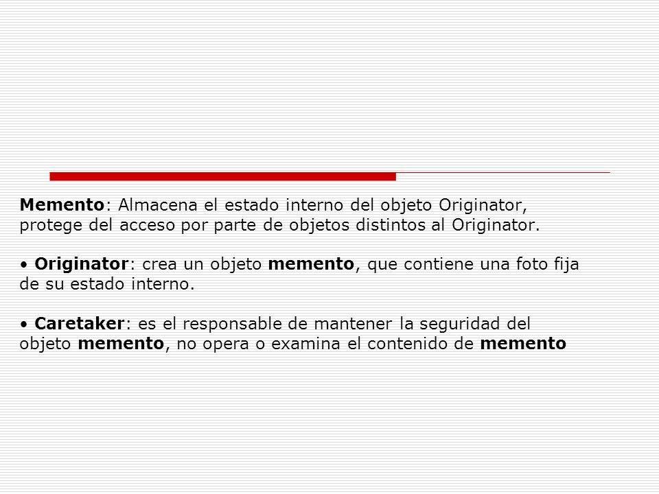 Memento: Almacena el estado interno del objeto Originator, protege del acceso por parte de objetos distintos al Originator. Originator: crea un objeto