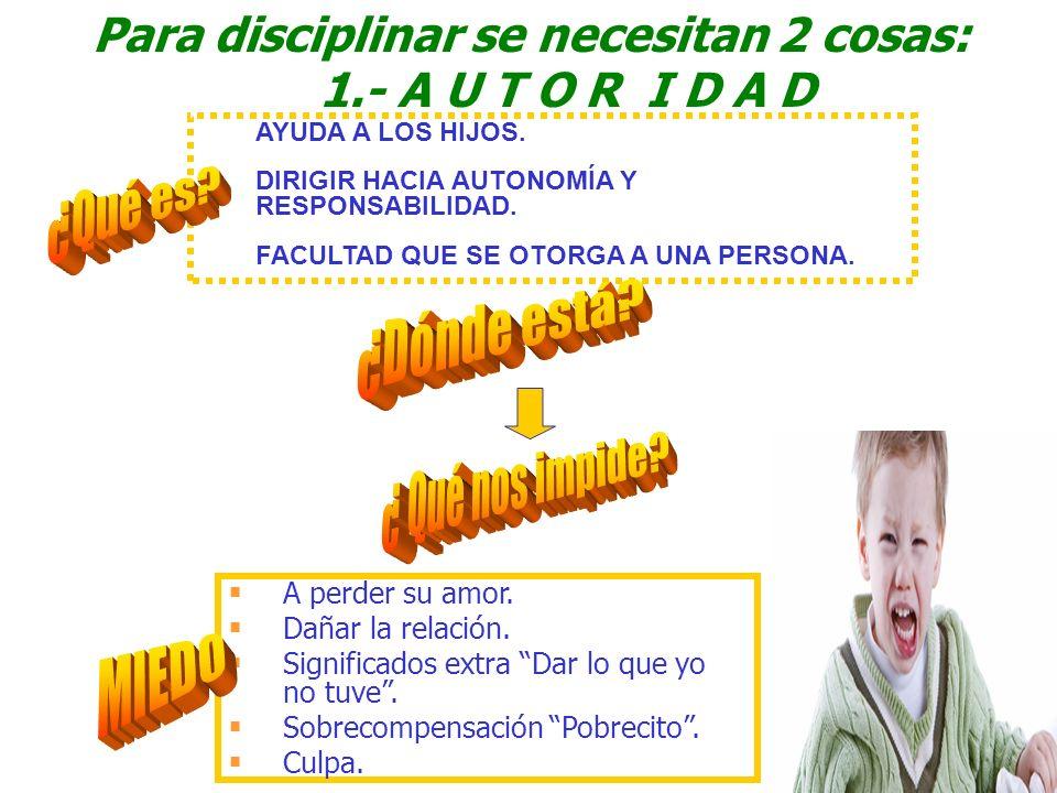 Para disciplinar se necesitan 2 cosas: 1.- A U T O R I D A D AYUDA A LOS HIJOS. DIRIGIR HACIA AUTONOMÍA Y RESPONSABILIDAD. FACULTAD QUE SE OTORGA A UN