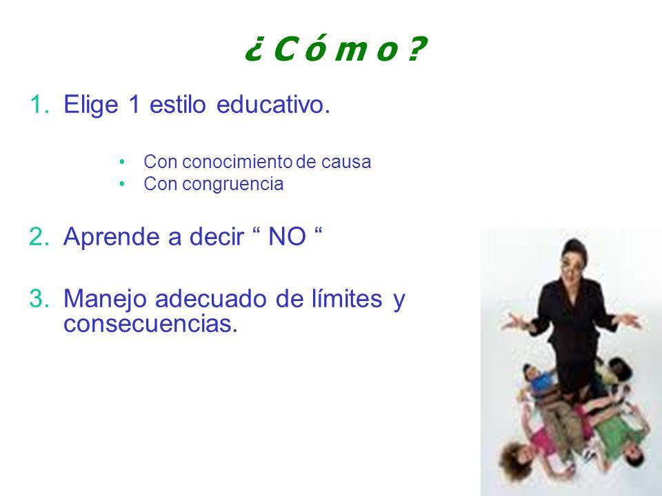 ¿ C ó m o ? 1.Elige 1 estilo educativo. Con conocimiento de causa Con congruencia 2.Aprende a decir NO 3.Manejo adecuado de límites y consecuencias.