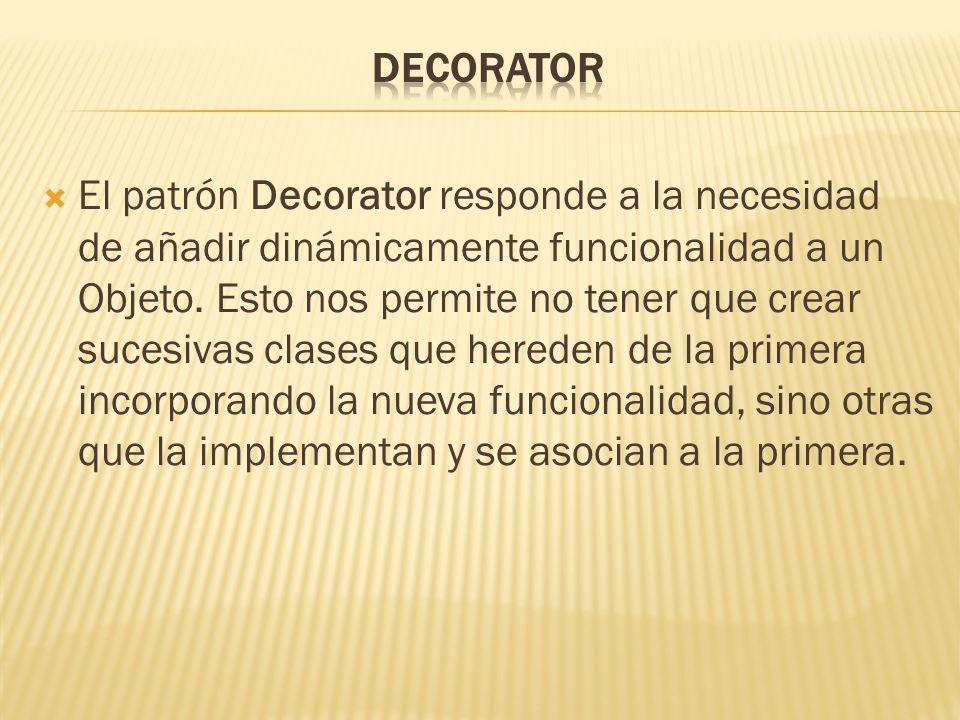 El patrón Decorator responde a la necesidad de añadir dinámicamente funcionalidad a un Objeto. Esto nos permite no tener que crear sucesivas clases qu