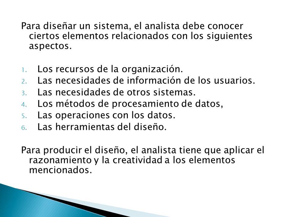 Para diseñar un sistema, el analista debe conocer ciertos elementos relacionados con los siguientes aspectos. 1. Los recursos de la organización. 2. L