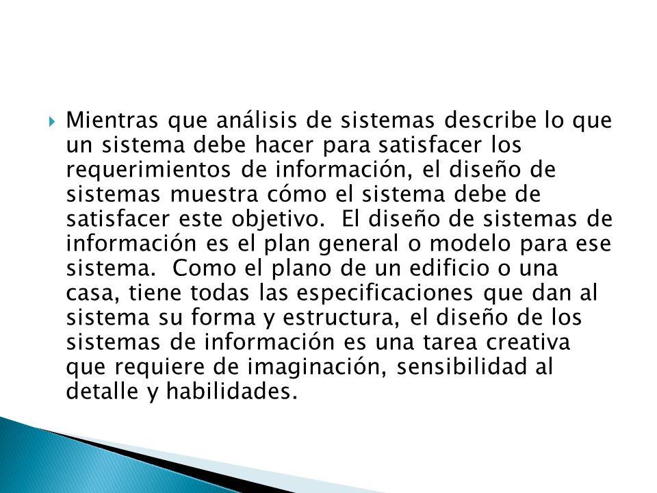 Mientras que análisis de sistemas describe lo que un sistema debe hacer para satisfacer los requerimientos de información, el diseño de sistemas muest