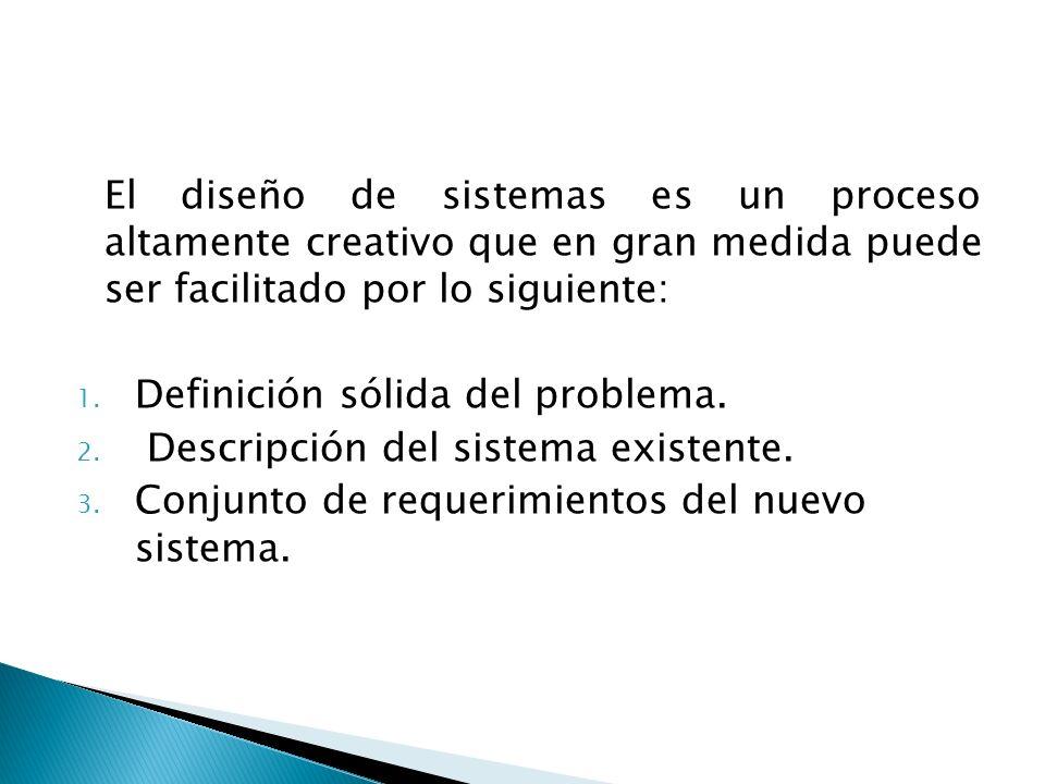El diseño de sistemas es un proceso altamente creativo que en gran medida puede ser facilitado por lo siguiente: 1. Definición sólida del problema. 2.