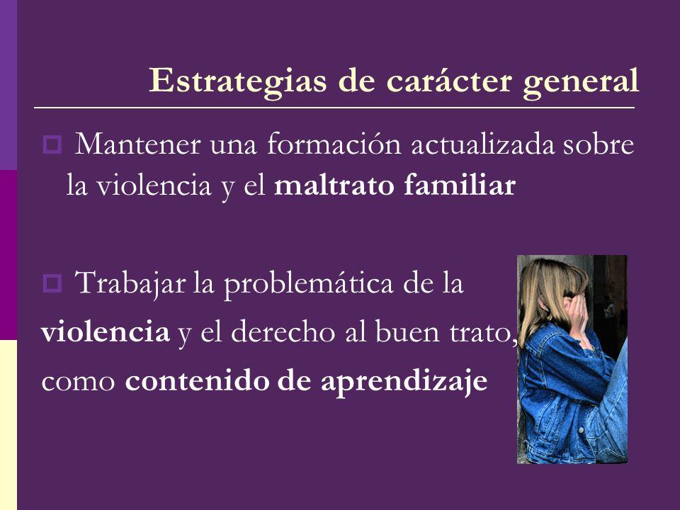 Estrategias de carácter general Mantener una formación actualizada sobre la violencia y el maltrato familiar Trabajar la problemática de la violencia