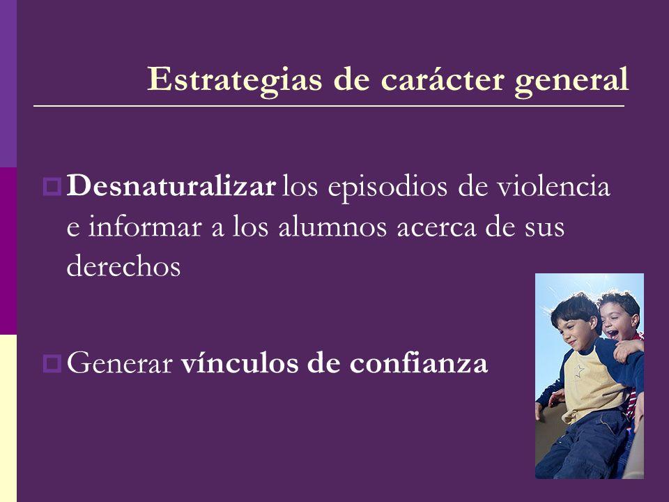 Desnaturalizar los episodios de violencia e informar a los alumnos acerca de sus derechos Generar vínculos de confianza Estrategias de carácter genera