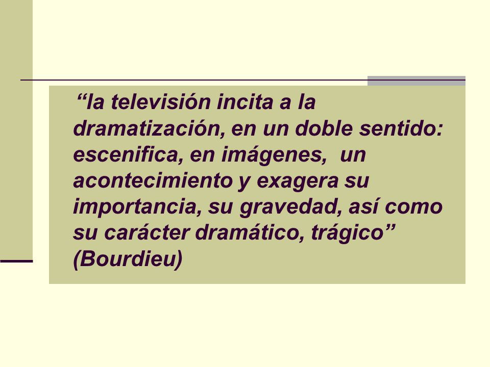 la televisión incita a la dramatización, en un doble sentido: escenifica, en imágenes, un acontecimiento y exagera su importancia, su gravedad, así como su carácter dramático, trágico (Bourdieu)