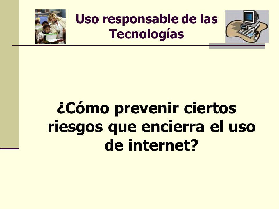 Uso responsable de las Tecnologías ¿Cómo prevenir ciertos riesgos que encierra el uso de internet