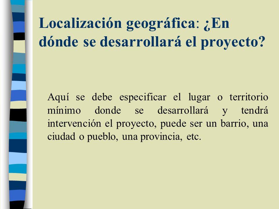 Localización geográfica: ¿En dónde se desarrollará el proyecto? Aquí se debe especificar el lugar o territorio mínimo donde se desarrollará y tendrá i