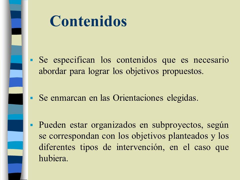 Contenidos Se especifican los contenidos que es necesario abordar para lograr los objetivos propuestos. Se enmarcan en las Orientaciones elegidas. Pue