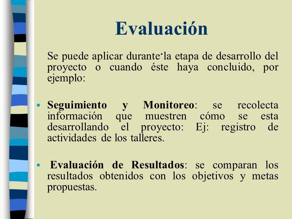 Evaluación. Se puede aplicar durante la etapa de desarrollo del proyecto o cuando éste haya concluido, por ejemplo: Seguimiento y Monitoreo: se recole