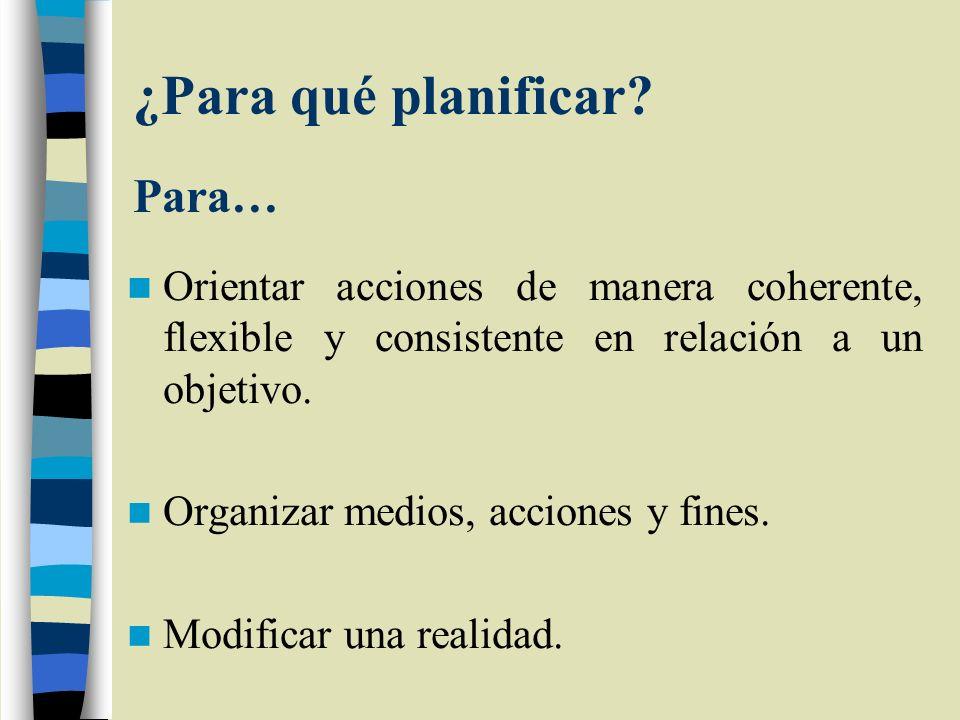 ¿Para qué planificar? Para… Orientar acciones de manera coherente, flexible y consistente en relación a un objetivo. Organizar medios, acciones y fine